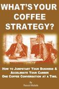 What's Your Coffee Strategy?: Using the Coffeehouse to Accomplish Anything in Life