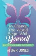 To Change the World Begin With Yourself: 10 Steps Walking Into Your True Self