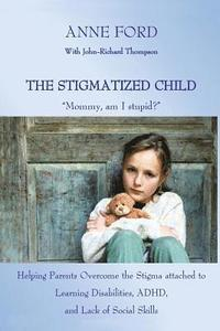 The Stigmatized Child: Mommy, Am I Stupid?: Heping Parents Overcome the Stigma Attached to Learning Disabilities, Adhd, and Lack of Social Sk