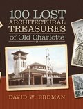100 Lost Architectural Treasures of Old Charlotte