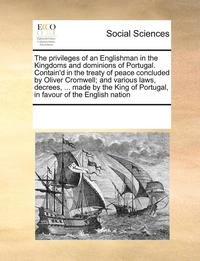 The Privileges of an Englishman in the Kingdoms and Dominions of Portugal. Contain'd in the Treaty of Peace Concluded by Oliver Cromwell; And Various Laws, Decrees, ... Made by the King of Portugal,