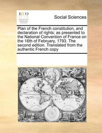 Plan of the French Constitution, and Declaration of Rights; As Presented to the National Convention of France on the 16th of February, 1793. the Second Edition. Translated from the Authentic French