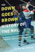 The 'down Goes Brown' History of the NHL: The World's Most Beautiful Sport, the World's Most Ridiculous League