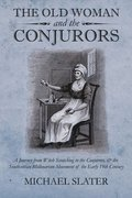 The Old Woman and the Conjurors: A Journey from Witch Scratching to the Conjurors, & the Southcottian Millenarean Movement of the Early 19th Century