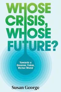 Whose Crisis, Whose Future? - Towards a Greener,  Fairer, Richer World