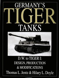 Germany's Tiger Tanks D.W. to Tiger I: Design, Production and Modifications