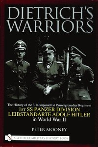 Dietrich's Warriors: The History of the 3. Kompanie 1st Panzergrenadier Regiment 1st SS Panzer Division Leibstandarte Adolf Hitler in World War II