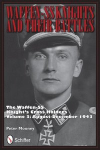 Waffen-SS Knights and their Battles: The Waffen-SS Knight's Crs Holders Vol 3: August-December 1943