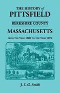 History of Pittsfield, Berkshire County, Massachusetts, from the Year 1800 to the Year 1876