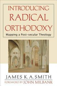 Introducing Radical Orthodoxy: Mapping a Post-Secular Theology