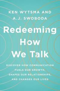 Redeeming How We Talk: Discover How Communication Fuels Our Growth, Shapes Our Relationships, and Changes Our Lives