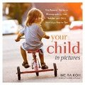 Your Child in Pictures: A Parent's Guide to Photographing Your Toddler and Child Age 1 to 10
