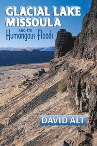 Glacial Lake Missoula: And Its Humongous Flood