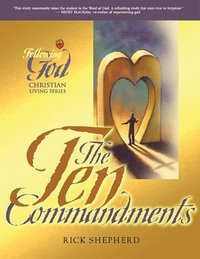 Following God Ten Commandments: The Heart of God for Every Person and Every Relationship