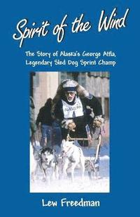 Spirit of the Wind: The Story of Alaska's George Attla, Legendary Sled Dog Sprint Champ