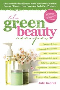 Green Beauty Recipes: Easy Homemade Recipes to Make your Own Skincare, Hair Care and Body Care Products