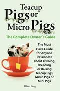 Teacup Pigs and Micro Pigs, The Complete Owner's Guide