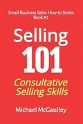 Selling 101: Consultative Selling Skills: For new entrepreneurs, free agents, consultants