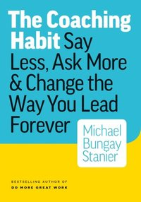 Coaching Habit: Say Less, Ask More & Change the Way Your Lead Forever