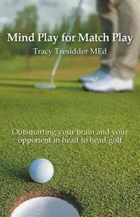Mind Play for Match Play: Outsmarting your brain and your opponent in head to head golf