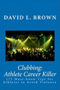 Clubbing: Athlete Career Killer: 175 Must-Know Tips for Athletes to Avoid Violence
