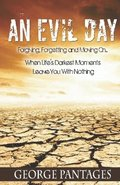 An Evil Day: Forgiving, Forgetting and Moving On.. When Life's Darkest Moments Leave You with Nothing
