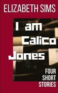 I am Calico Jones: Four Short Stories