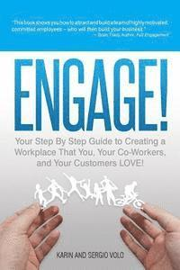 Engage!: Your Step by Step Guide to Creating a Workplace That You, Your Co-Workers, and Your Customers Love!