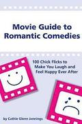 Movie Guide to Romantic Comedies: 100 Chick Flicks That Make You Laugh and Feel Happy Ever After