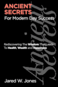 Ancient Secrets For Modern Day Success: Rediscovering The Wisdom That Leads to Health, Wealth, and Happiness