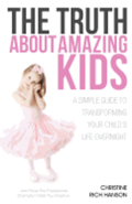 The Truth About Amazing Kids: A Simple Guide To Transforming Your Child's Life Overnight