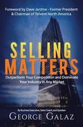 Selling Matters: Outperform Your Competition and Dominate Your Industry in Any Market