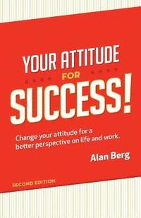 Your Attitude for Success: Change your attitude for a better perspective on live and work