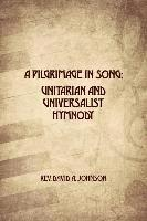 A Pilgrimage in Song: Unitarian and Universalist Hymnody: The A history of Universalist and Unitarian hymn writers, hymns, and hymn books.