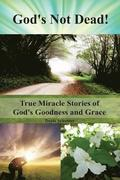 God's Not Dead!: True Miracle Stories of God's Goodness and Grace