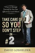 Take Care of #1 So You Don't Step in #2: 7 Ways to Manage Yourself So You Can Effectively Lead Others
