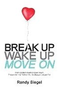 Break Up, Wake Up, Move On: From Broken Heart to Open Heart, Prepare For The Partner You've Always Longed For