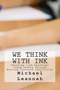 We Think With Ink: Teaching (and Reaching) Young People Through Writing-Centered Instruction