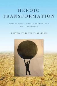Heroic Transformation: How Heroes Change Themselves and the World