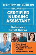 The 'How-to' Guide on Becoming a Certified Nursing Assistant: Find a School, Pay for Training, Prepare for the Exam, Get a Job, Jump-start Your Career