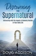 Discovering the Supernatural: Interacting with the Angelic & Heavenly Realms in Your Daily Life