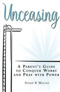 Unceasing: A Parent's Guide to Conquer Worry and Pray With Power