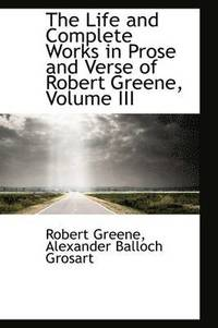 The Life and Complete Works in Prose and Verse of Robert Greene, Volume III