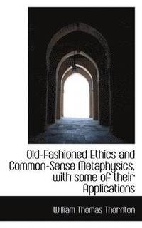 Old-Fashioned Ethics And Common-sense Metaphysics, With Some Of Their Applications