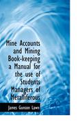 Mine Accounts and Mining Book-Keeping a Manual for the Use of Students Managers of Metalliferous