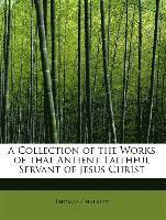 A Collection of the Works of That Antient, Faithful Servant of Jesus Christ