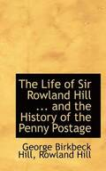 Life Of Sir Rowland Hill ... And The History Of The Penny Postage