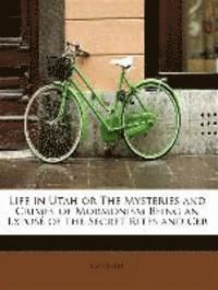 Life in Utah or the Mysteries and Crimes of Mormonism Being an Expose of the Secret Rites and Cer