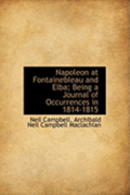 Napoleon At Fontainebleau And Elba; Being A Journal Of Occurrences In 1814-1815