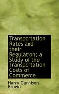 Transportation Rates And Their Regulation; A Study Of The Transportation Costs Of Commerce